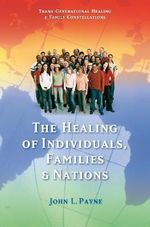 The Healing of Individuals, Families and Nations : Transgenerational Healing & Family Constellations Book 1 - John Payne