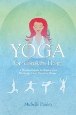 Yoga for a Broken Heart : A Spiritual Guide to Healing from Break-up, Loss, Death or Divorce - Michelle Paisley