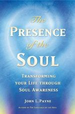 The Presence of the Soul : Transforming Your Life Through Soul Awareness - John Payne