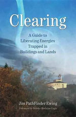 Clearing : A Guide to Liberating Energies Trapped in Buildings and Lands - Jim PathFinder Ewing (Nvnehi Awatisgi)