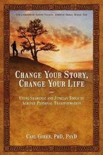 Change Your Story, Change Your Life : Using Shamanic and Jungian Tools to Achieve Personal Transformation - Carl Greer