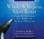 Whale Whispers, Lion Roars : Channelled Meditations from Whales and the Sacred White Lions - Madeleine Walker