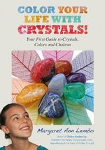 Color Your Life with Crystals : Your First Guide to Crystals, Colors and Chakras - Margaret Ann Lembo