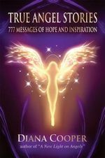 True Angel Stories : 777 Messages of Hope and Inspiration - Diana Cooper