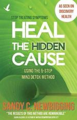 Heal the Hidden Cause : Using the 5 Step Mind Detox Method - Sandy C Newbigging