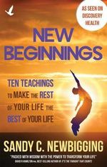 New Beginnings : Ten Teachings for Making the Rest of Your Life the Best of Your Life - Sandy C Newbigging