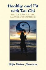 The Healthy and Fit with Tai Chi : Perfect Your Posture, Balance, and Breathing - Peter Newton