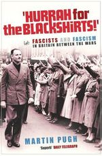 Hurrah for the Blackshirts! : Fascists and Fascism in Britain Between the Wars - Martin Pugh