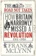 The Road Not Taken : How Britain Narrowly Missed a Revolution, 1381-1926 - Frank McLynn