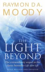 The Light Beyond : The Extraordinary Sequel to the Classic Life After Life - Raymond A. Moody