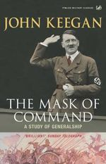 The Mask of Command : A Study of Generalship - John Keegan