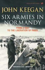 Six Armies in Normandy : From D-Day to the Liberation of Paris June 6th-August 25th,1944 - John Keegan