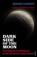 Dark Side of the Moon : The Magnificent Madness of the American Lunar Quest - Gerard DeGroot