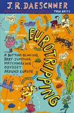 Eurotripping : A Bottom-Blowing, Baby-Jumping, Matchmaking Odyssey Around Europe - J.R. Daeschner