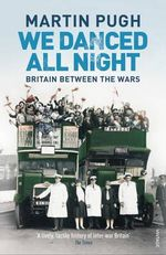 We Danced All Night : A Social History of Britain Between the Wars - Martin Pugh