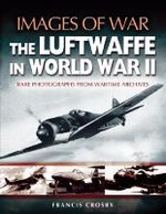 Images of War : The Luftwaffe in World War II - Rare Photographs from Wartime Archives - Francis Crosby