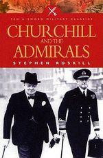 Churchill and the Admirals : Pen & Sword Military Classics - Stephen Roskill
