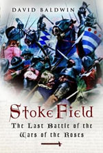 Stoke Field : The Last Battle of the Wars of the Roses - David Baldwin