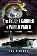 The Escort Carrier of The Second World War : Combustible, Vulnerable and Expendable! - David Wragg