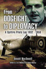 From Dogfight to Diplomacy : A Spitfire Pilot's Log 1932-1958 - Donald MacDonell