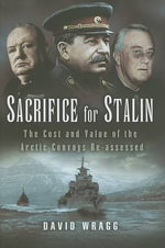 Sacrifice for Stalin : The Cost and Value of the Arctic Convoys Re-Assessed - David Wragg