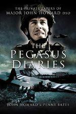 The Pegasus Diaries : The Private Papers of Major John Howard DSO - John Howard