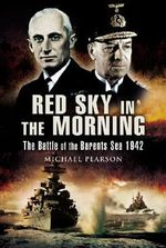 Red Sky in the Morning : The Battle of the Barants Sea 1942 - Michael Pearson