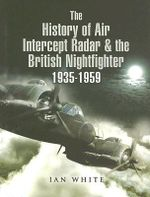The History of the Air Intercept Radar and the British Nightfighter 1935-1959 - Ian White