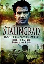 Stalingrad : How the Red Army Triumphed - Michael K. Jones