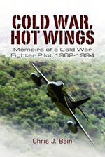 Cold War, Hot Wings : Memoirs of a Cold War Fighter Pilot 1962-1994 - Chris J. Bain