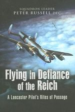 Flying in Defiance of the Reich : A Lancaster Pilot's Rites of Passage - Peter Russell