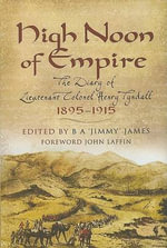 High Noon of Empire : The Diary of Lieutenant Colonel Henry Tyndall 1895 to 1915 - B. A. James