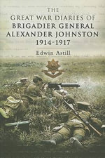 The Great War Diaries of Brigadier Alexander Johnston - Edwin Astill