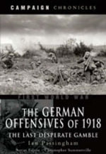 The German Offensives of 1918 : The Last Desperate Gamble - Ian Passingham
