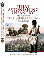 That Astonishing Infantry : The History of the Royal Welch Fusiliers 1689-2006 - Michael Glover