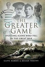 The Greater Game : Sporting Icons Who Fell in the Great War - Clive Harris
