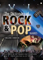 The Dictionary of Rock and Pop Names : The Rock And Pop Names Encyclopedia From