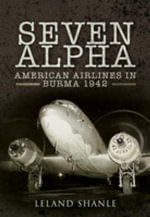 Project Seven Alpha : American Airlines in Burma 1942 - Leland Shanle