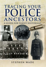 Tracing Your Police Ancestors : A Guide to Family Historians - Stephen Wade
