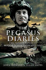 The Pegasus Diaries : The Private Papers of Major John Howard DSO - John Howard