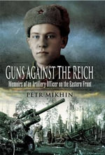 Guns Against the Reich : Memoirs of an Artillery Officer on the Eastern Front - Petr Mikhin