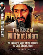 The Rise of Militant Islam : An Insider's View of the Failure to Curb Global Jihad - Anthony Tucker-Jones