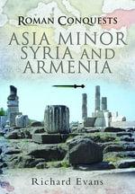 Roman Conquests : Asia Minor, Syria and Armenia - Richard Evans