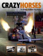 Crazy Horses : The History of British Drag Racing - Brian Taylor