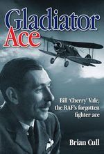 Gladiator Ace : Bill 'Cherry' Vale, the RAF's Forgotten Fighter Ace - Brian Cull