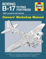 Boeing B-17 Flying Fortress Manual : An Insight into Owning, Restoring, Servicing and Flying America's Legendary World War II Bomber - Graeme Douglas