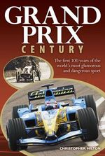 Grand Prix Century : The First 100 Years of the World's Most Glamorous and Dangerous Sport - Christopher Hilton