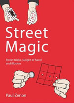 Street Magic : Street Tricks, Sleight of Hand and Illusion - Paul Zenon