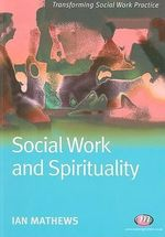 Social Work and Spirituality : Transforming Social Work Practice - Ian Mathews
