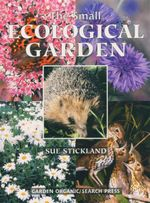 The Small Ecological Garden - Sue Stickland